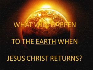 What Will Happen To The Earth When Jesus Christ Returns