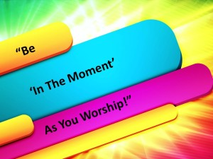 Be 'In The Moment' As You Worship