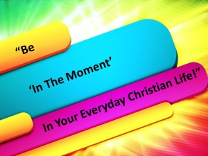 Be 'In The Moment' In Your Everyday Christian Life