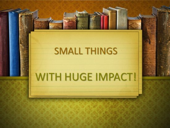 Small Things With Huge Impact