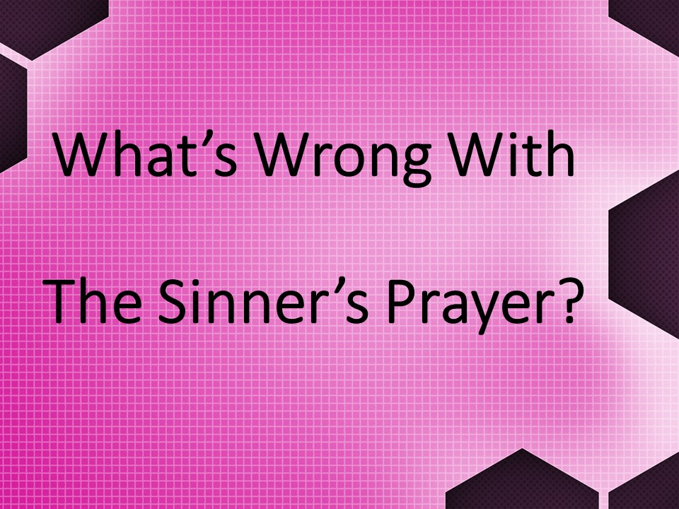 What's Wrong With The Sinner's Prayer